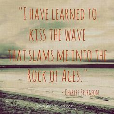 I have learned to kiss the wave that slams me into the Rock of Ages. ~ Charles Spurgeon HE is my Rock! Great Quotes, Quotes To Live By, Me Quotes, Inspirational Quotes, Cool Words, Wise Words, Charles Spurgeon Quotes, Encouragement, Soli Deo Gloria