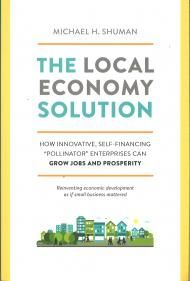 """The Local Economy Solution How Innovative, Self-Financing """"Pollinator"""" Enterprises Can Grow Jobs and Prosperity - Michael H. Shuman"""
