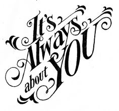 It's always about you.