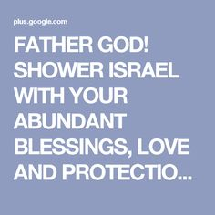 FATHER GOD! SHOWER ISRAEL WITH YOUR ABUNDANT  BLESSINGS, LOVE AND PROTECTION,...   FATHER GOD! SHOWER ISRAEL WITH YOUR ABUNDANT BLESSINGS, LOVE AND PROTECTION, ALWAYS! AMEN!  #Israel  #Jerusalem #RenewUS