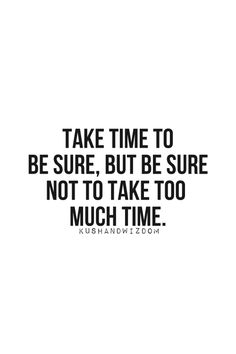 Take Time To Be Sure, But...
