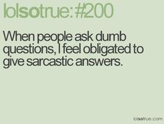 or just give sarcastic answers all the time... =)