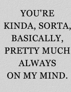 you're kinda, sorta, basically, pretty much always on my mind