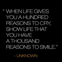 When life gives you a hundred reasons to cry, show life that you have a thousand reasons to smile.