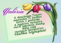 Valéria K dnešným Tvojim meninám Ti želám život v pohode s mysľou veselou, veľa zdravia, lásky, dlhý rad verných priateľov. Všetko najlepšie