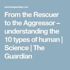 From the Rescuer to the Aggressor – understanding the 10 types of human | Science | The Guardian