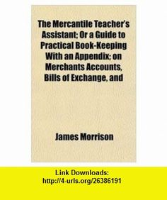 The Mercantile Teachers Assistant; Or a Guide to Practical Book-Keeping With an Appendix; on Merchants Accounts, Bills of Exchange, and (9781152415669) James Morrison , ISBN-10: 1152415662  , ISBN-13: 978-1152415669 ,  , tutorials , pdf , ebook , torrent , downloads , rapidshare , filesonic , hotfile , megaupload , fileserve