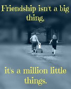 Friendship Quote Friendship isn't a big thing it's a million little things - spending time with friends!