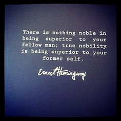 """""""There is nothing noble in being superior to your fellow man; true nobility is being superior to your former self."""" ~ Ernest Hemmingway"""
