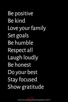 Be positive Be kind Love your family Set goals Be humble Respect all Laugh loudly Be honest Do your best Stay focused Show gratitude