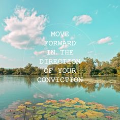 Move forward in the direction of your convictions