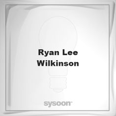 Ryan Lee Wilkinson: Page about Ryan Lee Wilkinson #member #website #sysoon #about