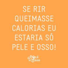 se rir queimasse calorias eu estaria só pele e osso!