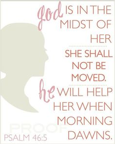 God is in the midst of her, she shall not be moved. He will help her when morning dawns - Psalm 46:5