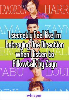 I secretly feel like I'm betraying One Direction when I listen to Pillowtalk by Zayn
