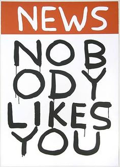 NOBODY LIKES YOU:David Shrigley