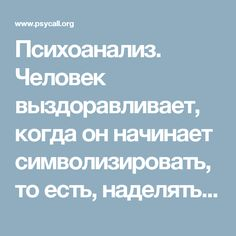 Психоанализ. Человек выздоравливает, когда он начинает символизировать, то есть, наделять смыслами непризнанную часть своей истории.