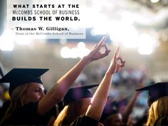 Our favorite commencement quotes: What starts at The McCombs School of Business builds the World.