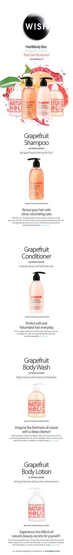 [WISH BOX] WISH BOX (No.27) : Hair&Body Box (Grapefruit Box) Quick Overview: Wishbox No.27 : Hair&Body Box (Grapefruit Box)  Bundle you up ! in the freshness of grapefruites.  Contents :  [H.E.B] Grapefruit Volumizing Shampoo [H.E.B] Grapefruit Volumizing Conditioner [H.E.B] Grapefruit Body Wash [H.E.B] Grapefruit Body Lotion
