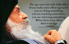 The ego can exist only with effort. If You make some effort, the ego is fed, You are doing something, You are reaching somewhere, You are achieving something. When there is no effort, there is no ego. - Osho
