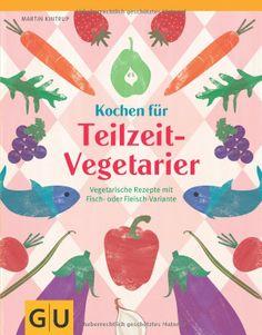 Kochen für Teilzeit-Vegetarier: Vegetarische Rezepte mit Fisch- oder Fleisch-Variante GU Themenkochbuch: Amazon.de: Martin Kintrup: Bücher