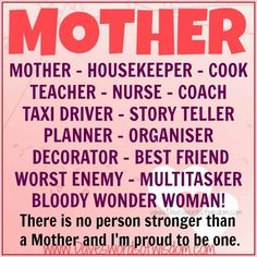 Wisdomtoinspirethesoul.com: Women MOTHER  Mother - Housekeeper - Cook - Teacher Nurse - Coach - Taxi Driver - Story Teller Planner - Organiser - Decorator - Best Friend Worst Enemy - Multitasker - Bloody Wonder Woman!  There is no person stronger than a Mother and I'm proud to be one.