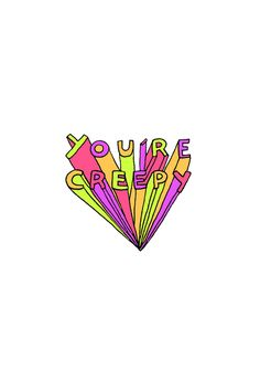 YOU're  CREEPY