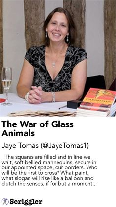 The War of Glass Animals by Jaye Tomas (@JayeTomas1) https://scriggler.com/detailPost/story/55237   The squares are filled and in line we wait, soft bellied mannequins, secure in our appointed space, our borders. Who will be the first to cross? What paint, what slogan will rise like a balloon and clutch the senses, if for but a moment...
