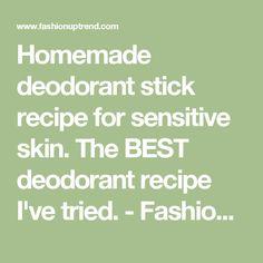 Homemade deodorant stick recipe for sensitive skin. The BEST deodorant recipe I've tried. - Fashion up Trend