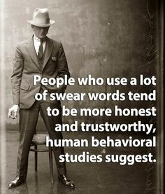 Studies show people who swear are more honest. I think that's because we care less about what others think of what we say which naturally means we are more apt to tell the truth. What do you think? Are you a swearer? Or do you think this study is bogus? Great Quotes, Quotes To Live By, Me Quotes, Funny Quotes, Inspirational Quotes, Hilarious Memes, Funny Humor, Simply Quotes, Profound Quotes