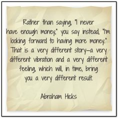 """Rather than saying, 'I never have enough money,"""" you say instead, """"I'm looking forward to have more money."""" That is a very different story - a very different vibration and a very different feeling, which will, in time, bring you a very different result. Abraham-Hicks Quotes (AHQ2794) #money #vibration #feeling"""