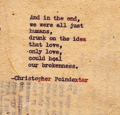 And in the end, we were all just humans, drunk on the idea that love, only love, could heal our brokenness. - Christopher Poindexter