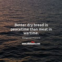 Better dry bread in peacetime than meat in wartime.
