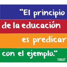 """""""El principio de la educación es predicar con el ejemplo"""" - Turgot"""