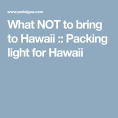 What NOT to bring to Hawaii :: Packing light for Hawaii