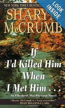 "If I'd Killed Him When I Met Him by Sharyn McCrumb: I just love the title of this book! The whole sentence is ""If I'd killed him when I met him, I'd be out of jail by now""! Another Southern writer who writes mysteries that are often based on old stories or mountain ballads. Two of them are The Ballad of Tom Dooley, and The Ballad of Frankie Silver."