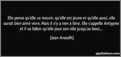 Elle pense qu'elle va mourir, qu'elle est jeune et qu'elle aussi, elle aurait bien aimé vivre. Mais il n'y a rien à faire. Elle s'appelle Antigone et il va falloir qu'elle joue son rôle jusqu'au bout... (Jean Anouilh) #citations #JeanAnouilh