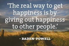 'The real way to get happiness is by giving out happiness to other people.' - Baden-Powell