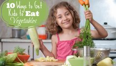 10 Ways to Get Kids to Eat Their Vegetables