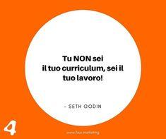 Tu NON sei il tuo curriculum sei il tuo lavoro!  SETH GODIN  #fourmarketing