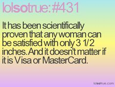 It has been scientifically proven that any woman can be satisfied with only 3 1/2 inches. And it doesn't matter if it is Visa or MasterCard.