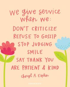 We give service when we don't criticize, refuse to gossip, stop judging, smile, say thank you, are patient and kind. Cheryl A. Esplin