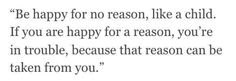You don't need a reason to be happy.