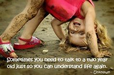 Sometimes you need to talk to a two year old just so you can understand life again
