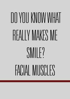 "haha! Next year when the teacher's give us those stupid all about me papers and it says ""What makes you smile"" I'm literally gonna say facial muscles."