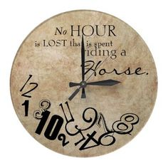 """No hour is lost that is spend riding a horse!"" Equine themed clock for the home decor. This cute vintage country design features a whimsical image of a spotted paint or appaloosa horse trotting over text that reads ""No Hour is lost that is spent Riding a Horse"" and makes the perfect gift for horse lovers and equestrian of all ages! A very classic and stylish clock for the horse lover who spends a lot of time in the saddle."