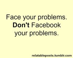 Some people I know really need to take this advice. Stop posting your life and everyday problems on Facebook!