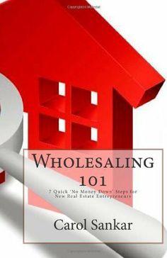 by Sankar, Carol Wholesaling 101: The Beginners Guide to 'No Money Down' Real Estate Investing Strategies (2010) Paperback by Carol Sankar,http://www.amazon.com/dp/B00J5TJJ22/ref=cm_sw_r_pi_dp_zpAntb0THPTVF1DS