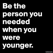 Image result for be who you needed when you were younger