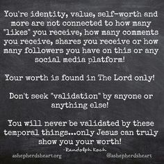 """In a social media and almost obsessively """"selfie"""" or """"It's all about me"""" driven world, don't allow yourself to feed into the lies that these temporal things define your worth.   You may feel good for a moment but that and every moment will pass!   Turn instead to God and His Word for lasting peace, worth and strength!     #peace #rest #worth #faith #wisdom #truth #life #hope #encouragement #encourage #inspirational #inspirationalquotes #inspire #ashepherdsheart"""